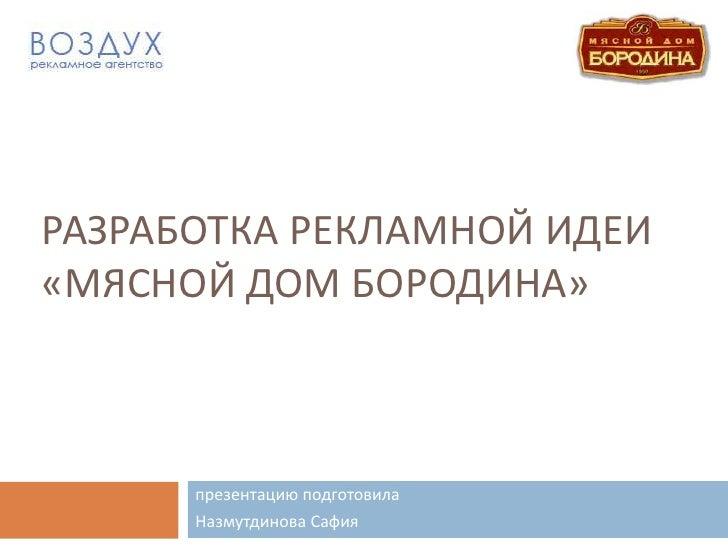 РАЗРАБОТКА РЕКЛАМНОЙ ИДЕИ «Мясной Дом Бородина»<br />презентацию подготовила<br />НазмутдиноваСафия<br />