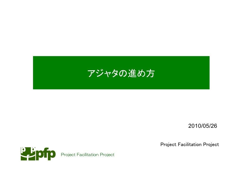 アジャタの進め方                                                 2010/05/26                                  Project Facilitation ...
