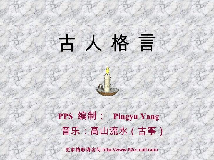 古 人 格 言 PPS   编制 :   Pingyu Yang 音乐:高山流水(古筝) 更多精彩请访问 http://www.52e-mail.com