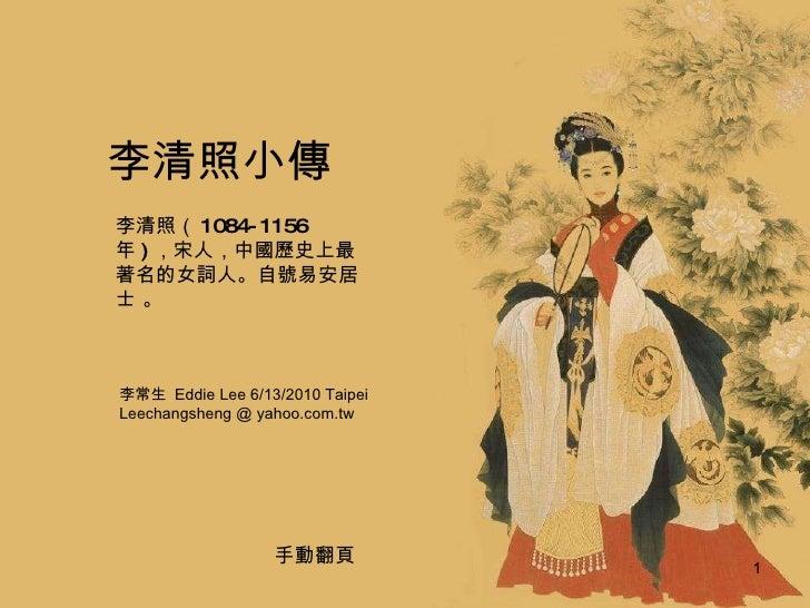 李清照小傳 李常生   Eddie Lee 6/13/2010 Taipei Leechangsheng @ yahoo.com.tw 李清照( 1084-1156 年 ) ,宋人,中國歷史上最著名的女詞人。自號易安居士 。 手動翻頁