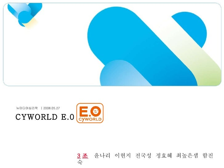 CYWORLD E.0 뉴미디어심리학  | 2008.05.27 3 조   윤나리  이현지  전국성  정효혜  최높은샘  함진숙