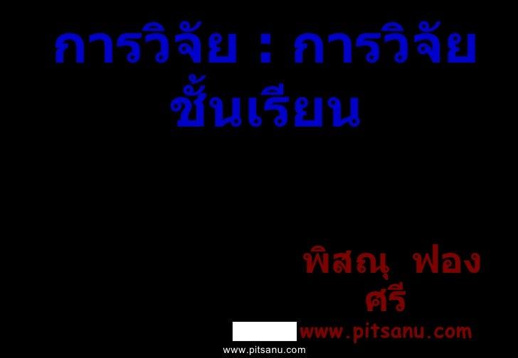 การวิจัย  :  การวิจัยชั้นเรียน <ul><li>พิสณุ  ฟองศรี www.pitsanu.com </li></ul>www.pitsanu.com