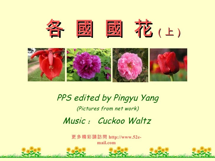 PPS edited by Pingyu Yang (Pictures from net work) Music : Cuckoo Waltz 更多精彩請訪問 http://www.52e-mail.com 各 國 國 花 (上)
