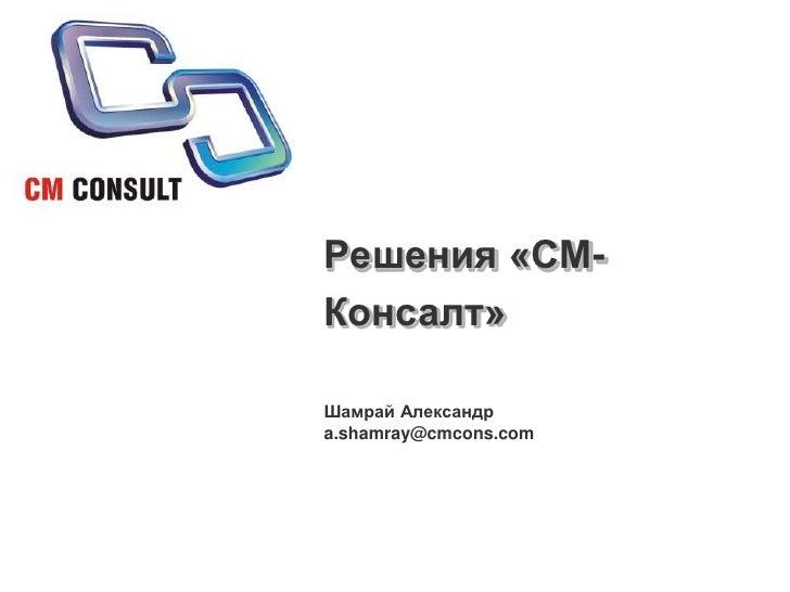 Решения «СМ-Консалт»<br />Шамрай Александр<br />a.shamray@cmcons.com<br />