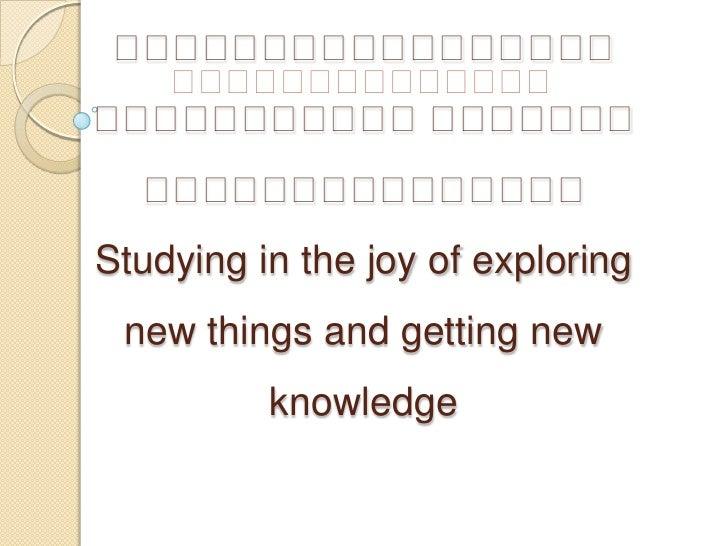 បទបង្ហាញស្តីពី<br />សិក្សាដោយភាពរីករាយក្នុងការទទួលយកនូវអ្វីដែលថ្មីនិងទទួលបានចំណេះដឹងថ្មីStudying in the joy of exploring n...