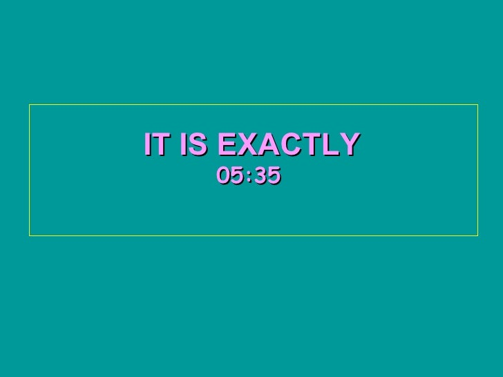 IT IS EXACTLY   05:34