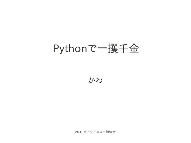 Pythonで一攫千金         かわ       2010/06/26 ニコ生勉強会