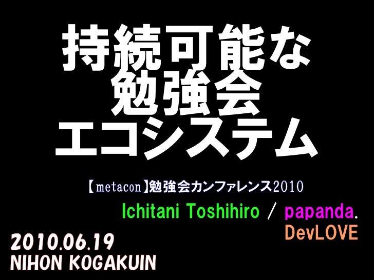 持続可能な      勉強会     エコシステム          【metacon】勉強会カンファレンス2010            Ichitani Toshihiro / papanda. 2010.06.19            ...