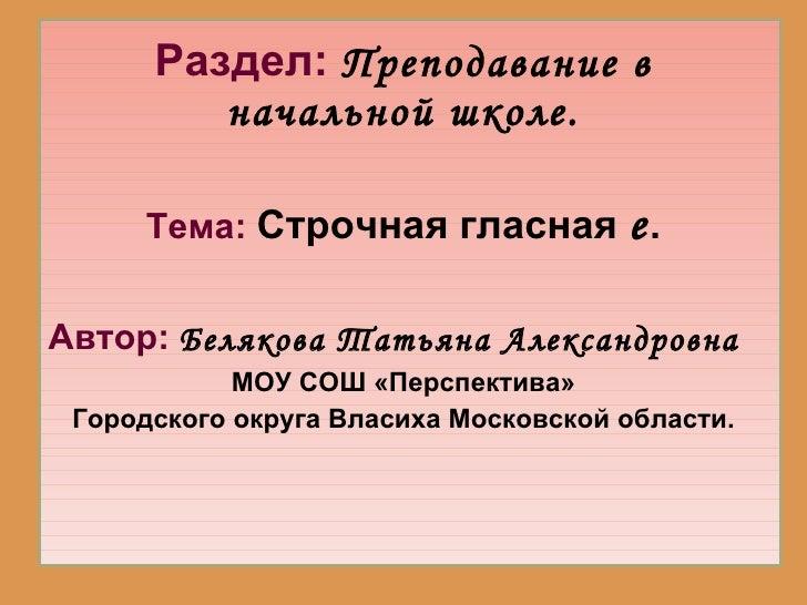Раздел:   Преподавание в начальной школе. <ul><li>Тема:   Строчная гласная  е . </li></ul><ul><li>Автор:   Белякова Татьян...