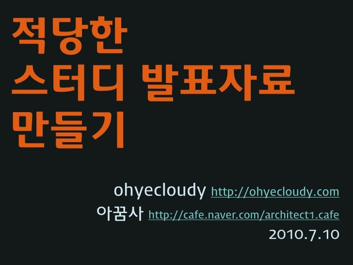 적당한 스터디 발표자료 만들기    ohyecloudy http://ohyecloudy.com   아꿈사 http://cafe.naver.com/architect1.cafe