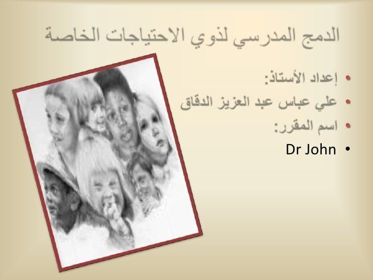 الدمج المدرسي لذوي الاحتياجات الخاصة<br />إعداد الأستاذ:<br />علي عباس عبد العزيز الدقاق<br />اسم المقرر:<br />Dr John<br />