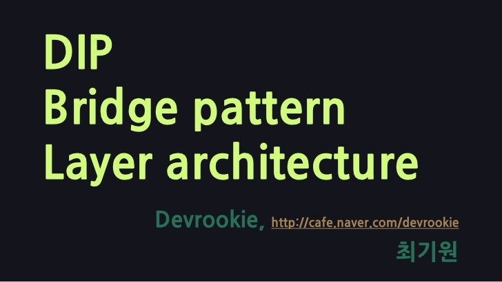 DIPBridge patternLayer architecture<br />Devrookie, http://cafe.naver.com/devrookie<br />최기원<br />