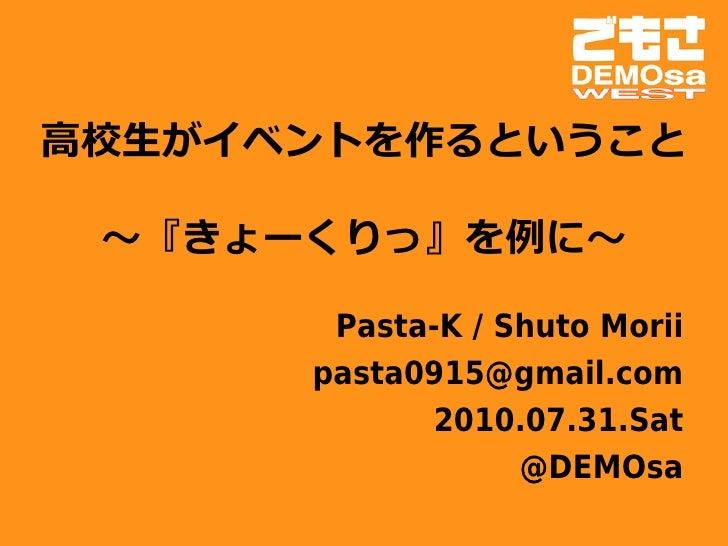高校生がイベントを作るということ             ~『きょーくりっ』を例に~         Pasta-K / Shuto Morii       pasta0915@gmail.com             2010.07.31....