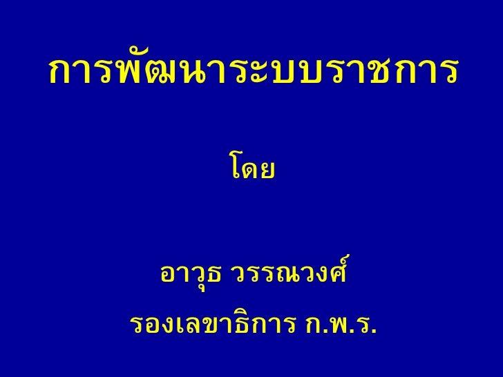 การพัฒนาระบบราชการ           โดย       อาวุธ วรรณวงศ์    รองเลขาธิการ ก.พ.ร.
