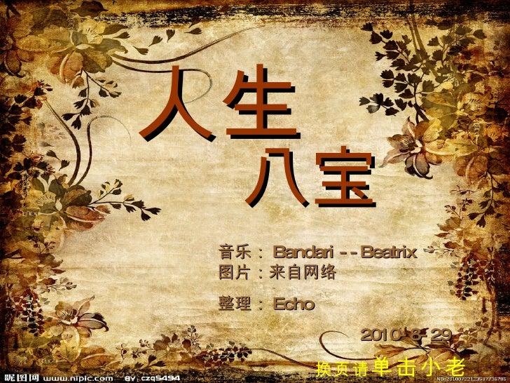 人生 音乐: Bandari --Beatrix 图片:来自网络 整理: Echo 2010-8-29 八宝 换页请 单击小老鼠