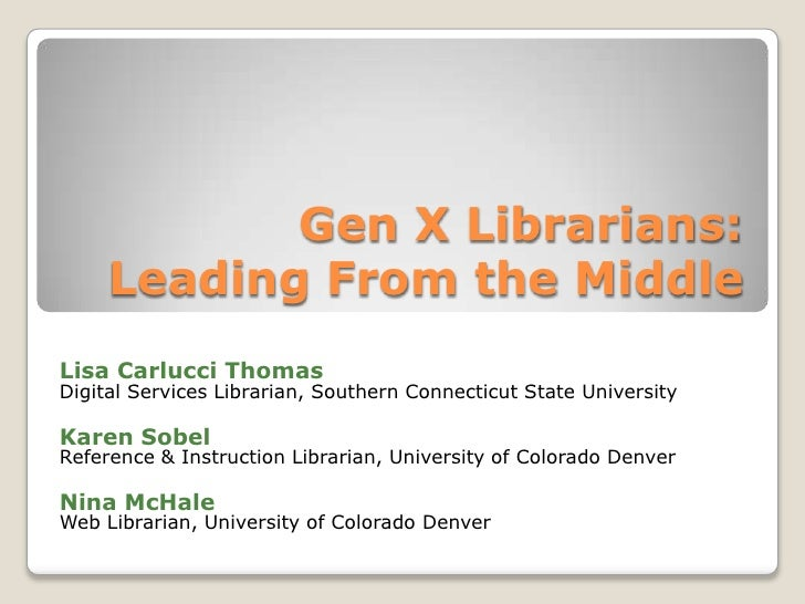 Gen X Librarians:Leading From the Middle<br />Lisa Carlucci Thomas<br />Digital Services Librarian, Southern Connecticut S...