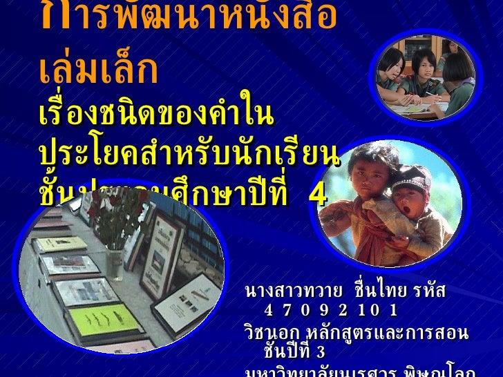 ก ารพัฒนาหนังสือเล่มเล็ก เรื่องชนิดของคำในประโยคสำหรับนักเรียนชั้นประถมศึกษาปีที่  4 <ul><li>นางสาวทวาย  ชื่นไทย  รหัส  47...