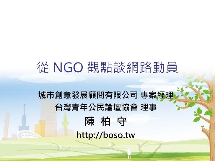 從 NGO 觀點談網路動員 城市創意發展顧問有限公司 專案經理   台灣青年公民論壇協會 理事      陳 柏 守     http://boso.tw