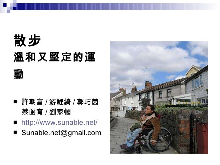 散步 溫和又堅定的運動   <ul><li>許朝富 / 游鯉綺 / 郭巧茵 蔡函育 / 劉家幗 </li></ul><ul><li>http://www.sunable.net/ </li></ul><ul><li>[email_address...