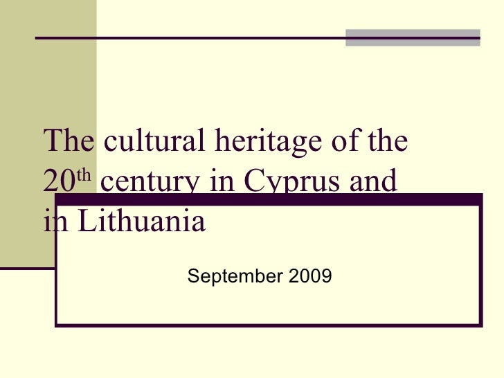 The cultural heritage of the 20 th  century in Cyprus and in Lithuania September 2009