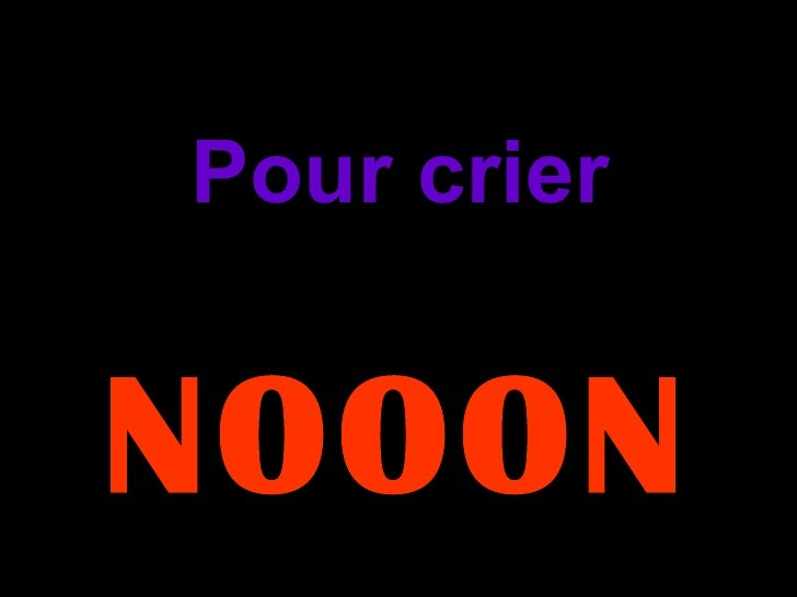Pour crier NOOON…