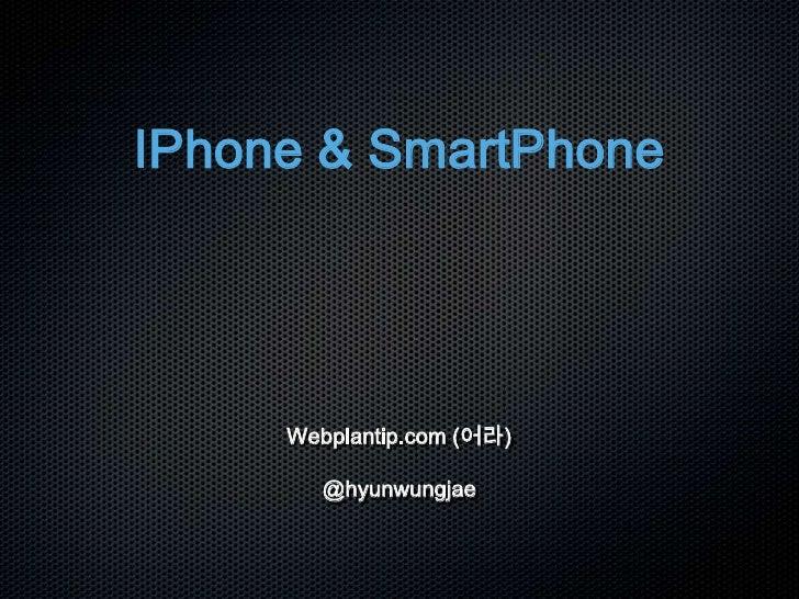 IPhone & SmartPhone<br />Webplantip.com (어라)@hyunwungjae<br />