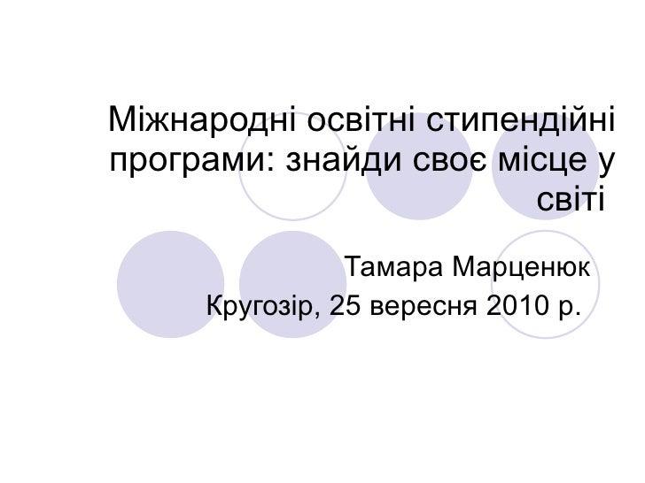 Міжнародні освітні стипендійні програми: знайди своє місце у світі  Тамара Марценюк Кругозір, 25 вересня 2010 р.