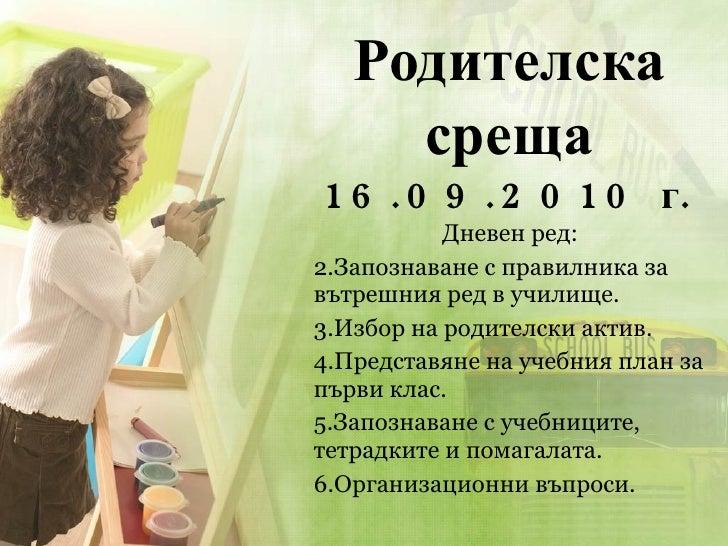 Родителска среща 16.09.2010 г. <ul><li>Дневен ред: </li></ul><ul><li>Запознаване с правилника за вътрешния ред в училище. ...