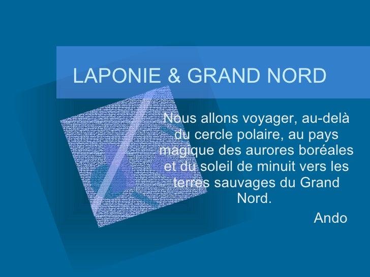 LAPONIE & GRAND NORD Nous allons voyager, au-delà du cercle polaire, au pays magique des aurores boréales et du soleil de ...