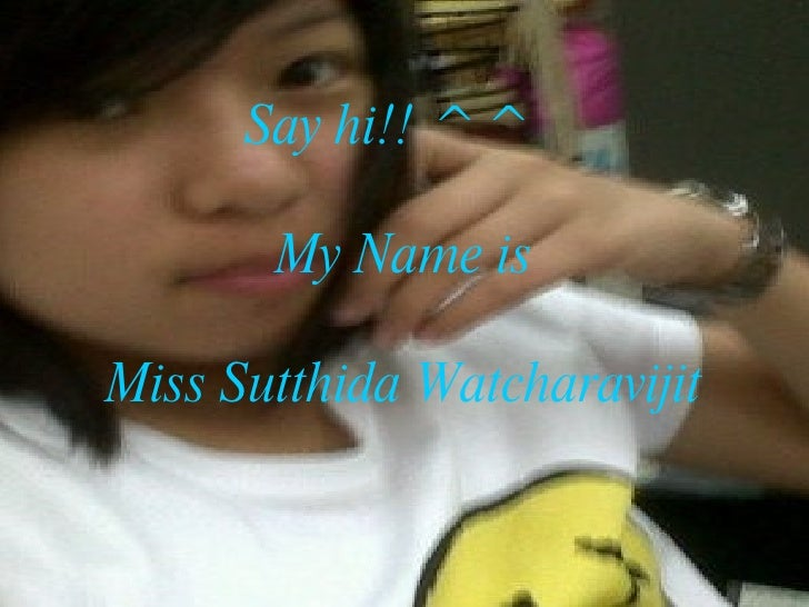 Say hi!! ^^  My Name is Miss Sutthida Watcharavijit