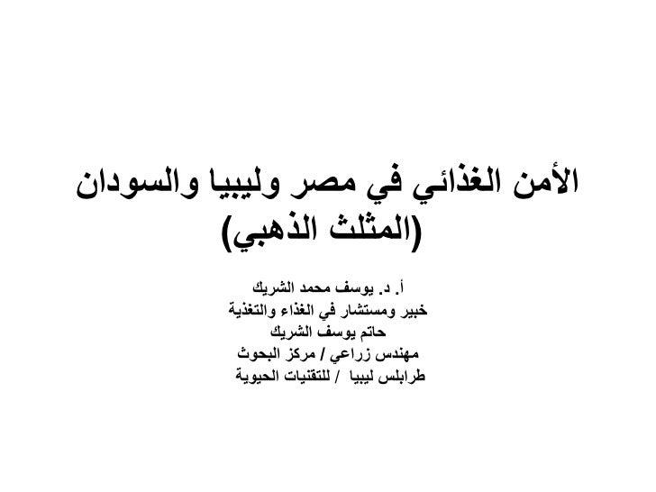 األمن الغذائً فً مصر ولٌبٌا والسودان           (المثلث الذهبً)               أ. د. ٌوسف محمد الشرٌك           خبٌر ...