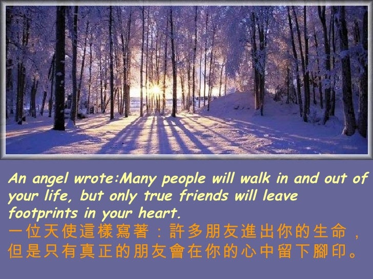 An angel wrote:Many people will walk in and out of your life, but only true friends will leave footprints in your heart. 一...