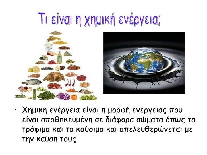 <ul><li>Χημική ενέργεια είναι η μορφή ενέργειας που είναι αποθηκευμένη σε διάφορα σώματα όπως τα τρόφιμα και τα καύσιμα κα...