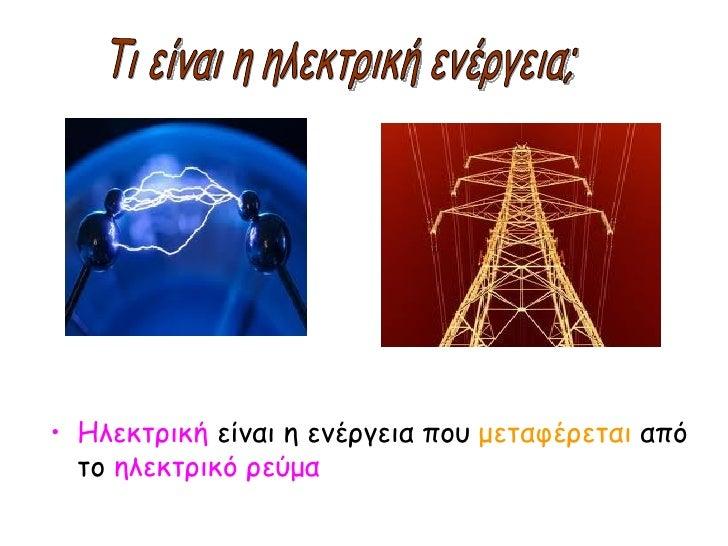 <ul><li>Ηλεκτρική  είναι η ενέργεια που  μεταφέρεται  από το  ηλεκτρικό ρεύμα </li></ul>Τι είναι η ηλεκτρική ενέργεια;