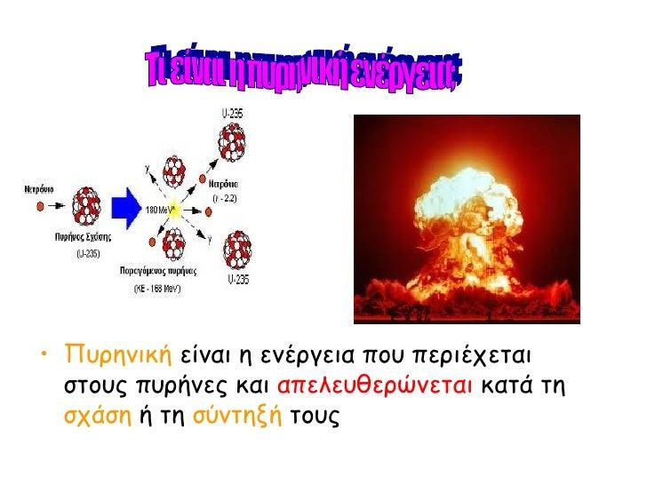 <ul><li>Πυρηνική  είναι η ενέργεια που περιέχεται στους πυρήνες και  απελευθερώνεται  κατά τη  σχάση  ή τη  σύντηξή  τους ...