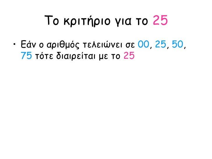 Το κριτήριο για το  25 <ul><li>Εάν ο αριθμός τελειώνει σε  00 ,  25 ,  50 ,  75  τότε διαιρείται με το  25 </li></ul>