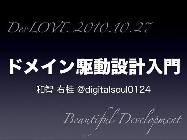ドメイン駆動設計入門 和智 右桂 @digitalsoul0124 DevLOVE 2010.10.27 Beautiful Development