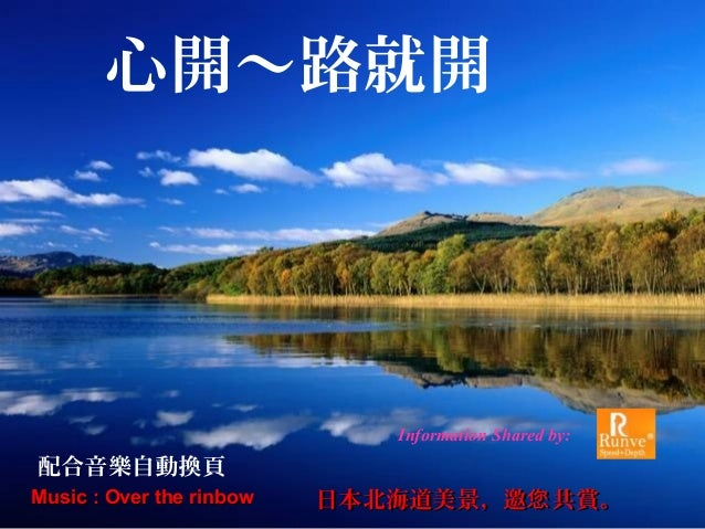Music : Over the rinbowMusic : Over the rinbow 日本北海道美景,邀 共賞。您日本北海道美景,邀 共賞。您 心開~路就開 配合音樂自動換頁 Information Shared by:
