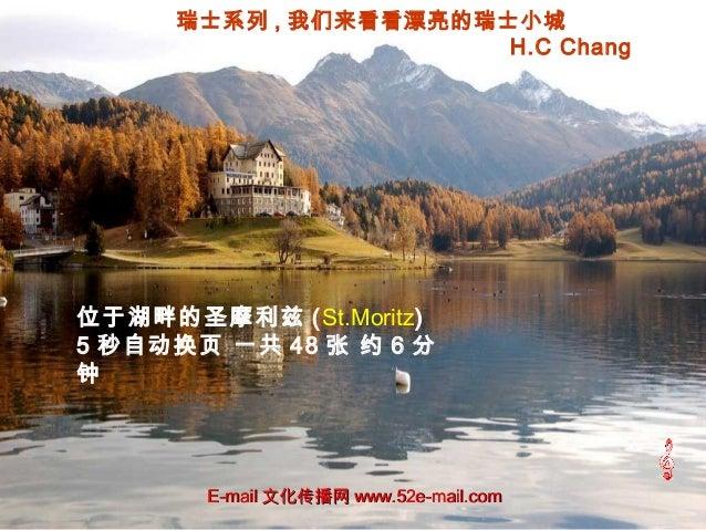 瑞士系列 , 我们来看看漂亮的瑞士小城 H.C Chang 位于湖畔的圣摩利兹 (St.Moritz) 5 秒自动换页 一共 48 张 约 6 分 钟 E-mailE-mail 文化传播网文化传播网 www.52e-mail.comwww.52...