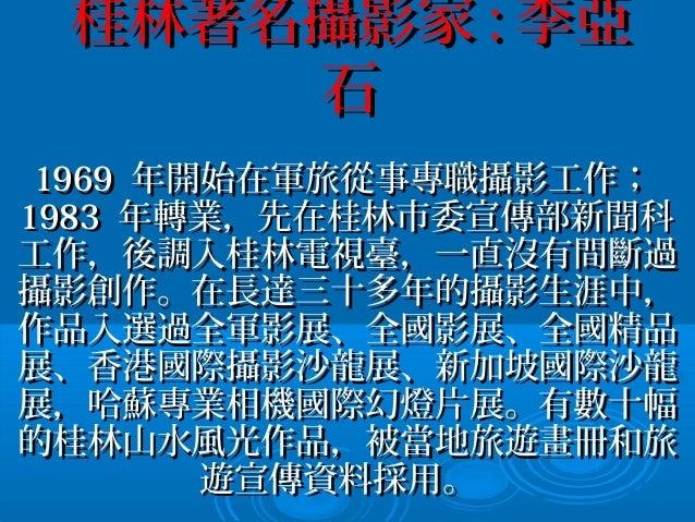 桂林著名攝影家桂林著名攝影家 :: 李亞李亞 石石 19691969 年開始在軍旅從事專職攝影工作;年開始在軍旅從事專職攝影工作; 19831983 年轉業,先在桂林市委宣傳部新聞科年轉業,先在桂林市委宣傳部新聞科 工作,後調入桂林電視臺,一直...