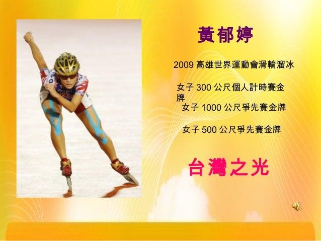 黃郁婷 2009 高雄世界運動會滑輪溜冰 女子 300 公尺個人計時賽金 牌 女子 1000 公尺爭先賽金牌 女子 500 公尺爭先賽金牌 台灣之光