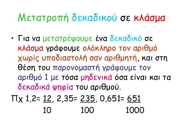 Μετατροπή δεκαδικού σε κλάσμα • Για να μετατρέψουμε ένα δεκαδικό σε κλάσμα γράφουμε ολόκληρο τον αριθμό χωρίς υποδιαστολή ...