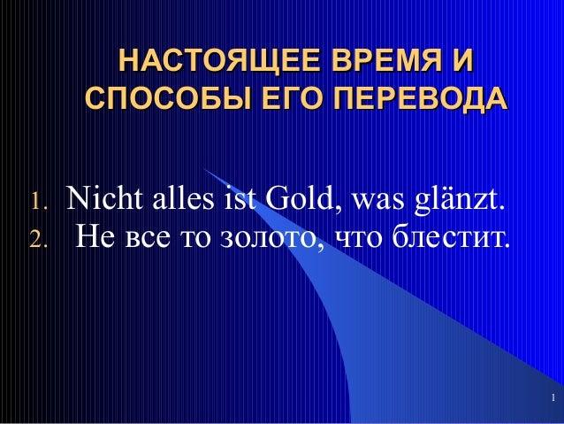 1 НАСТОЯЩЕЕ ВРЕМЯ ИНАСТОЯЩЕЕ ВРЕМЯ И СПОСОБЫ ЕГО ПЕРЕВОДАСПОСОБЫ ЕГО ПЕРЕВОДА 1. Nicht alles ist Gold, was glänzt. 2. He в...