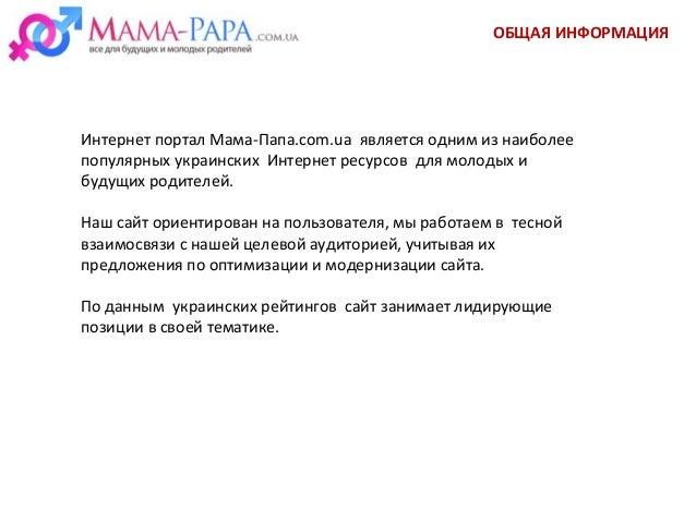 ОБЩАЯ ИНФОРМАЦИЯ Интернет портал Мама-Папа.com.ua является одним из наиболее популярных украинских Интернет ресурсов для м...