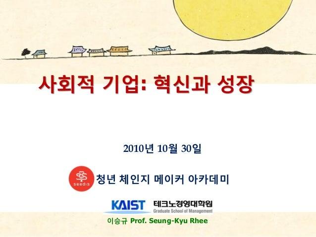 이승규 Prof. Seung-Kyu Rhee 사회적 기업: 혁싞과 성장 2010년 10월 30읷 청년 체읶지 메이커 아카데미