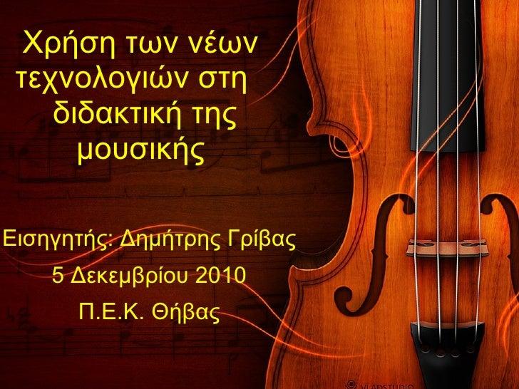 Χρήση των νέων τεχνολογιών στη   διδακτική της μουσικής Εισηγητής: Δημήτρης Γρίβας 5 Δεκεμβρίου 2010 Π.Ε.Κ. Θήβας