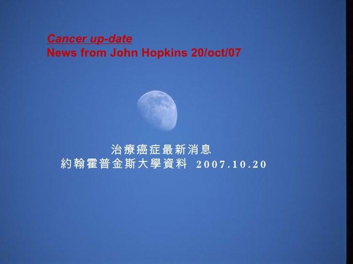 Cancer up-date  News from John Hopkins 20/oct/07  治療癌症最新消息  約翰霍普金斯大學資料  2007.10.20