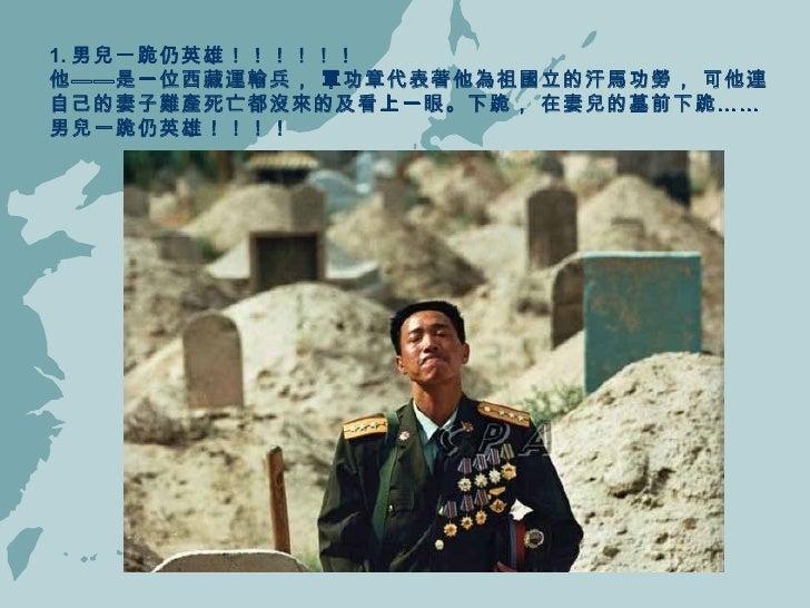 1. 男兒一跪仍英雄!!!!!!  他——是一位西藏運輸兵, 軍功章代表著他為祖國立的汗馬功勞, 可他連自己的妻子難產死亡都沒來的及看上一眼。下跪, 在妻兒的墓前下跪……男兒一跪仍英雄!!!!