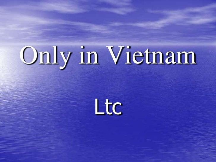 Only in Vietnam<br />Ltc<br />