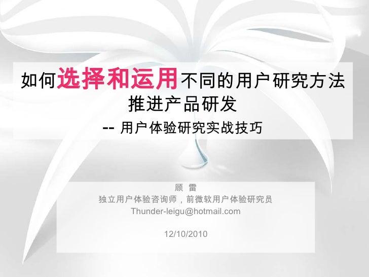 如何选择和运用不同的用户研究方法推进产品研发-- 用户体验研究实战技巧<br />顾  雷<br />独立用户体验咨询师,前微软用户体验研究员<br />Thunder-leigu@hotmail.com<br />12/10/2010<br />